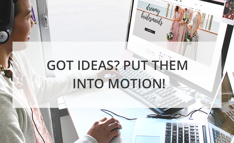 got ideas? put them into motion!